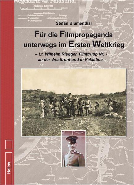 Für die Filmpropaganda unterwegs im Ersten Weltkrieg Lt. Wilhelm Riegger, Filmtrupp Nr. 7, an der Westfront und in PalästinaFür die Filmpropaganda unterwegs im Ersten Weltkrieg - Lt. Wilhelm Riegger, Filmtrupp Nr. 7, an der Westfront und in Palästin